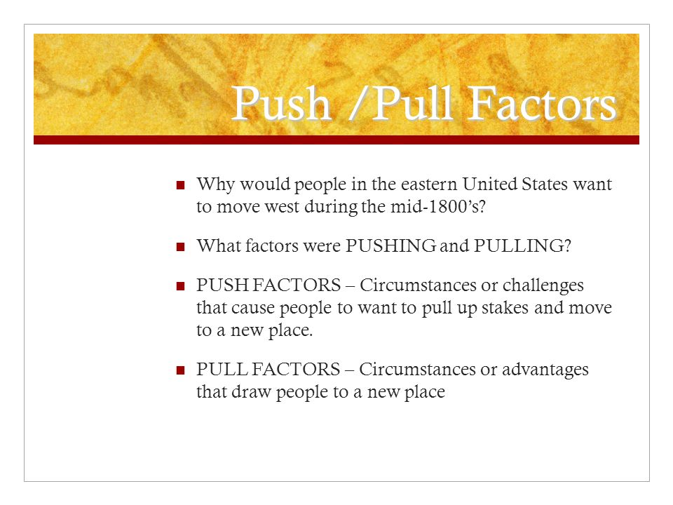 Push /Pull Factors Why would people in the eastern United States want to move west during the mid-1800's