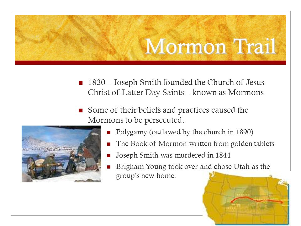 Mormon Trail 1830 – Joseph Smith founded the Church of Jesus Christ of Latter Day Saints – known as Mormons.