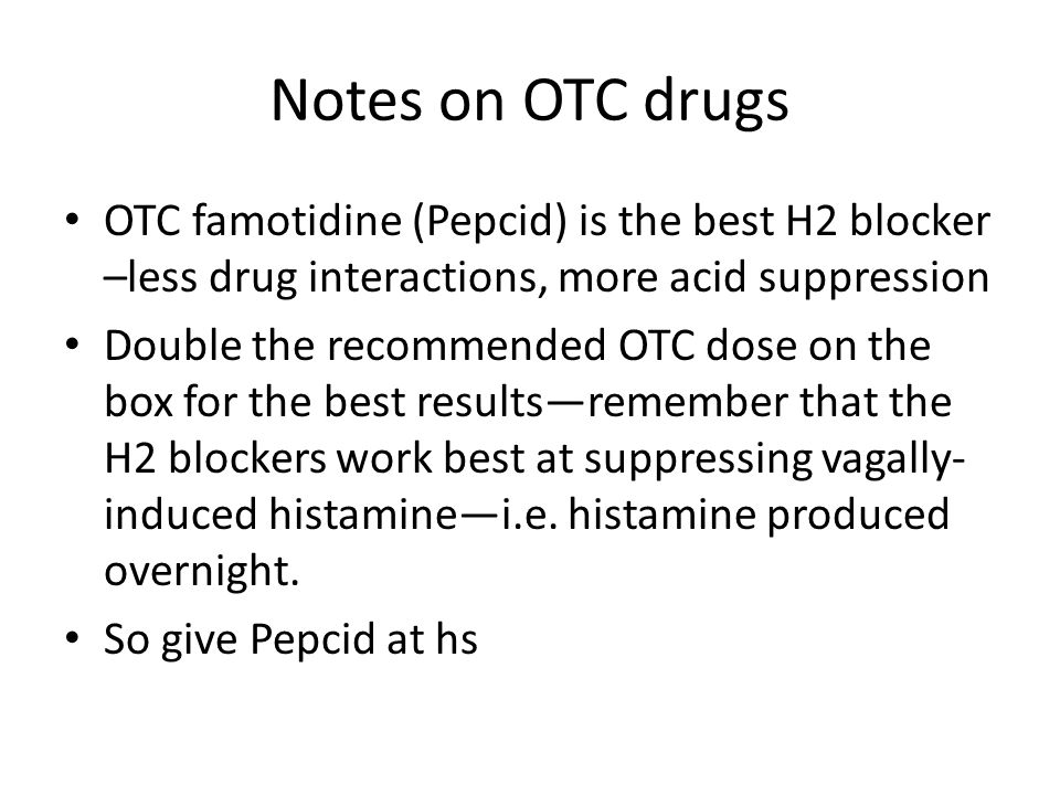 Notes on OTC drugs OTC famotidine (Pepcid) is the best H2 blocker –less drug interactions, more acid suppression.