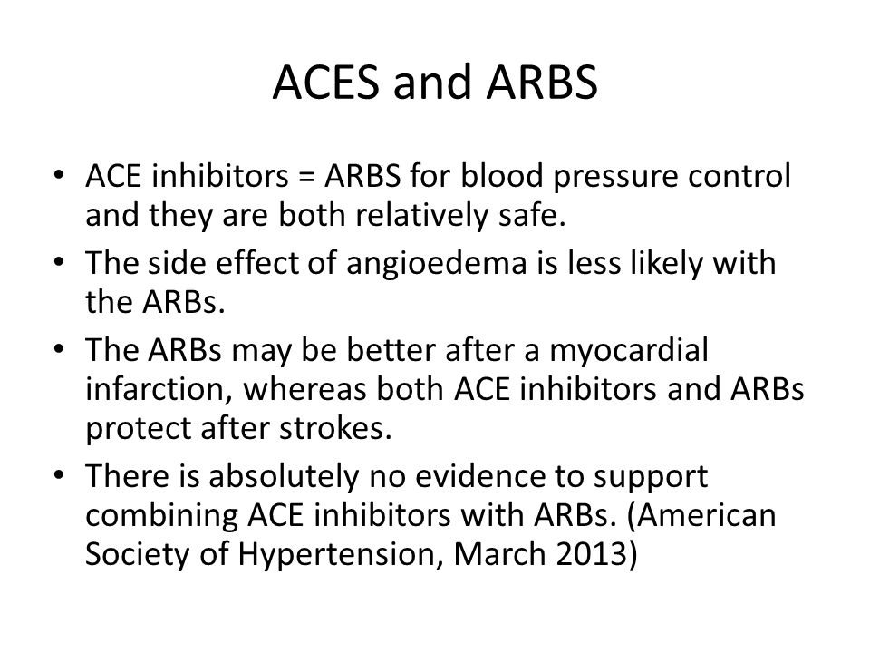 ACES and ARBS ACE inhibitors = ARBS for blood pressure control and they are both relatively safe.