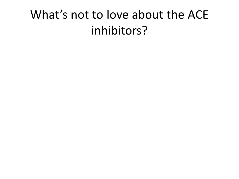 What's not to love about the ACE inhibitors