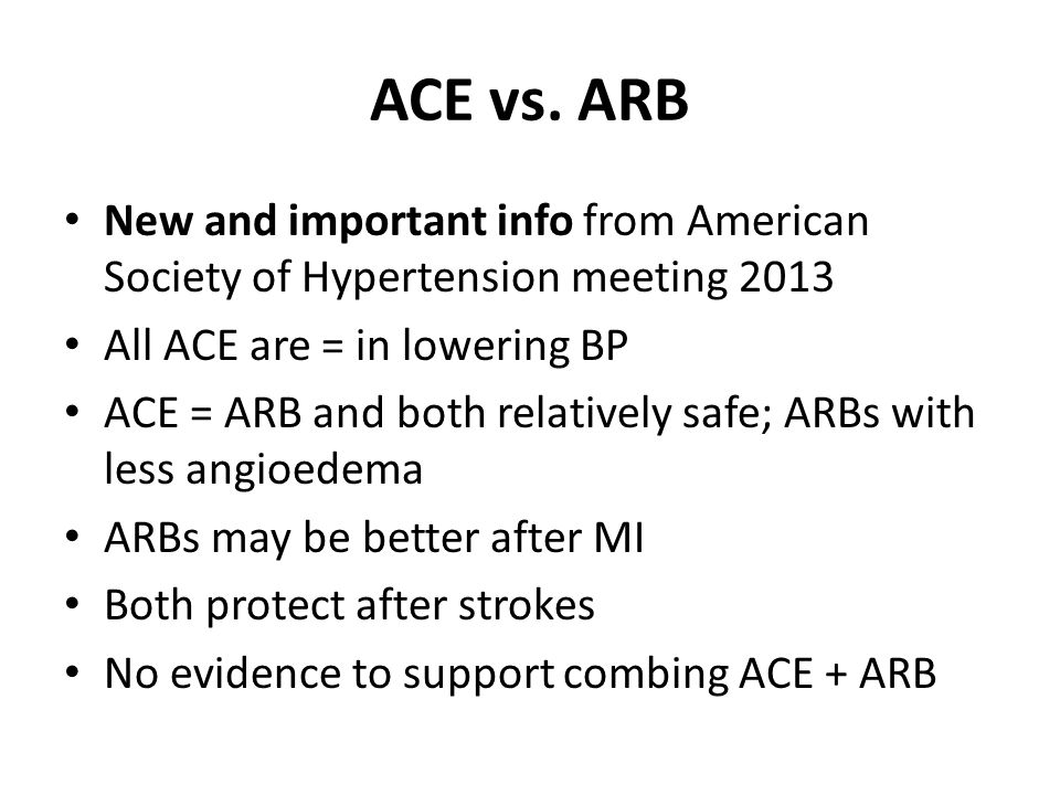 ACE vs. ARB New and important info from American Society of Hypertension meeting 2013. All ACE are = in lowering BP.