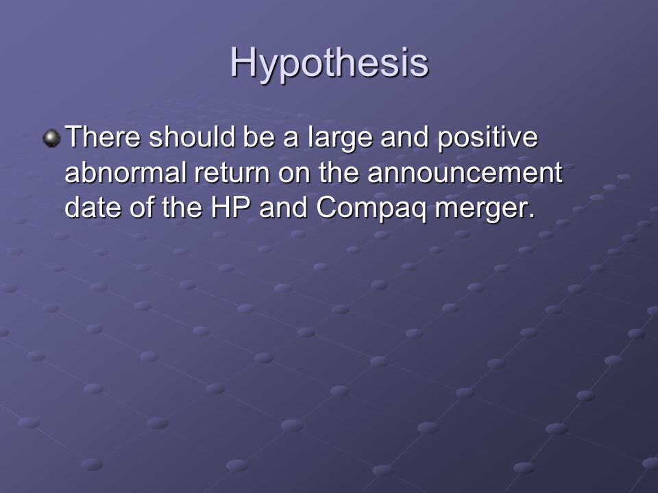 Hypothesis There should be a large and positive abnormal return on the announcement date of the HP and Compaq merger.