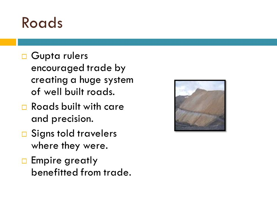 Roads Gupta rulers encouraged trade by creating a huge system of well built roads. Roads built with care and precision.