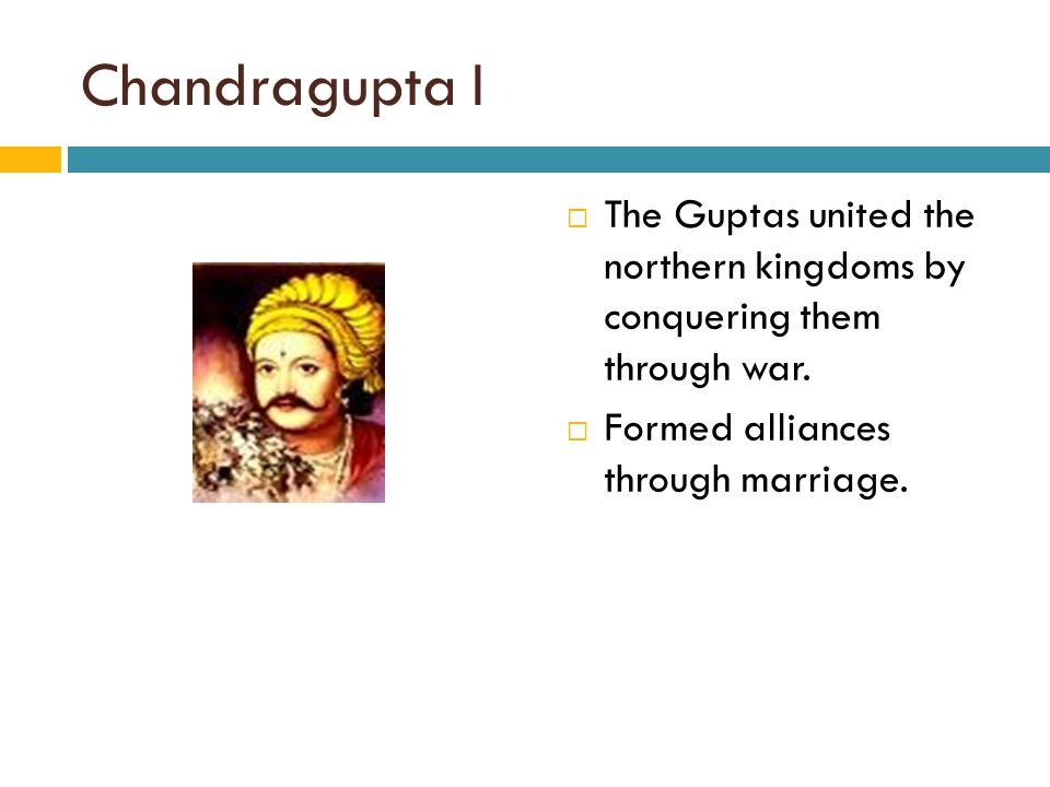 Chandragupta I The Guptas united the northern kingdoms by conquering them through war.