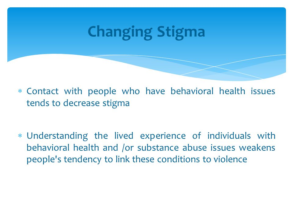 Changing Stigma Contact with people who have behavioral health issues tends to decrease stigma.