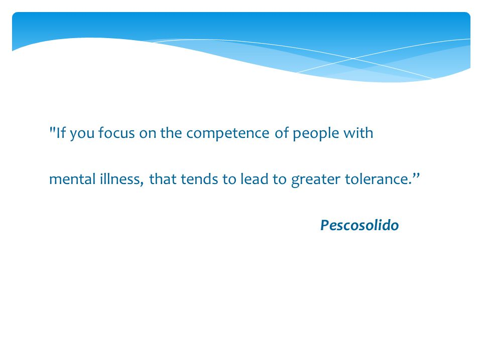 If you focus on the competence of people with mental illness, that tends to lead to greater tolerance. Pescosolido