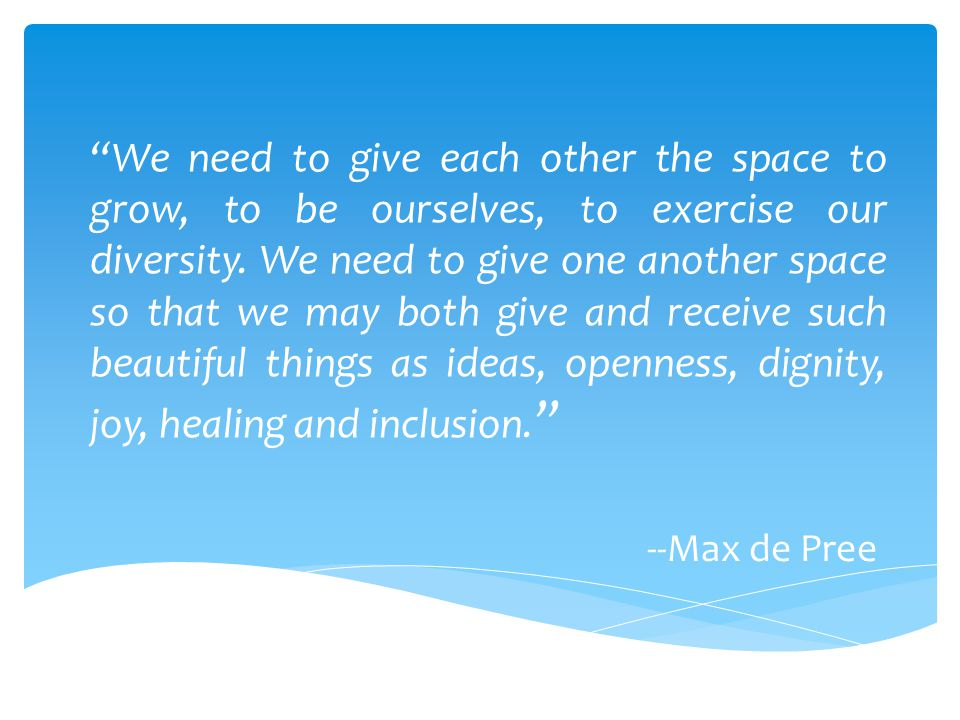 We need to give each other the space to grow, to be ourselves, to exercise our diversity. We need to give one another space so that we may both give and receive such beautiful things as ideas, openness, dignity, joy, healing and inclusion.