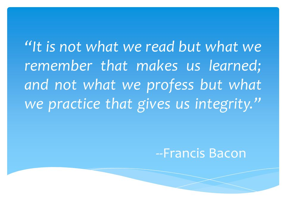 It is not what we read but what we remember that makes us learned; and not what we profess but what we practice that gives us integrity.
