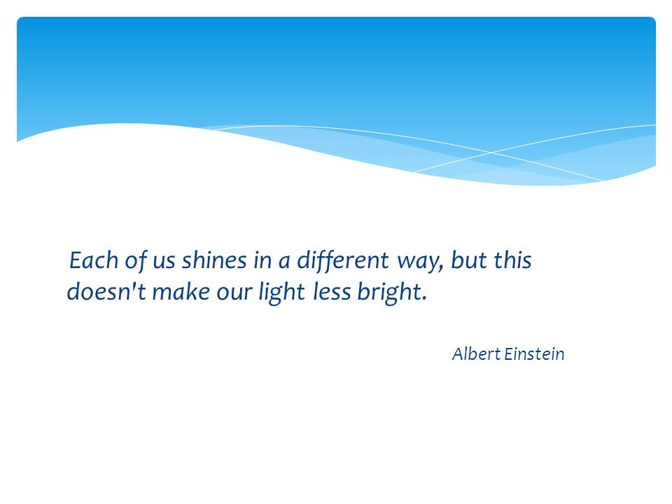 Each of us shines in a different way, but this doesn t make our light less bright.