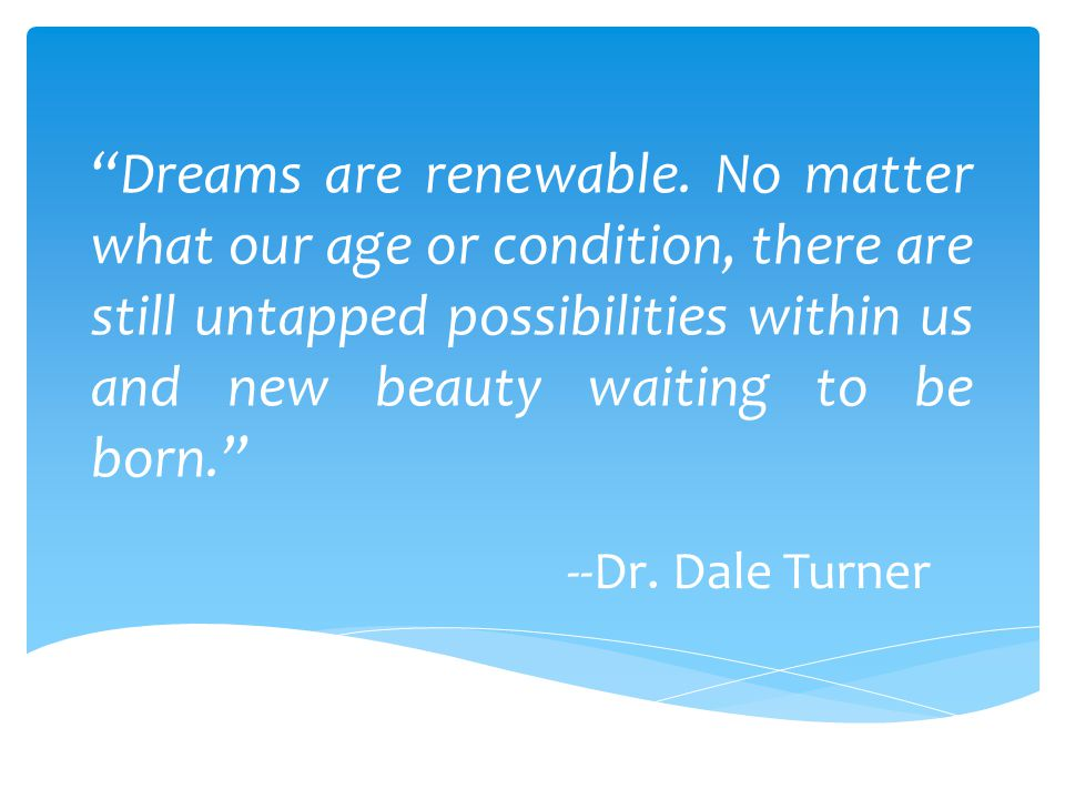 Dreams are renewable. No matter what our age or condition, there are still untapped possibilities within us and new beauty waiting to be born.