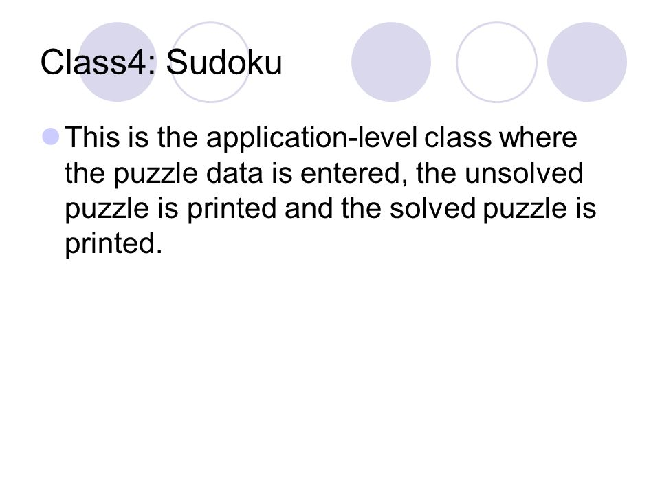 Class4: Sudoku This is the application-level class where the puzzle data is entered, the unsolved puzzle is printed and the solved puzzle is printed.