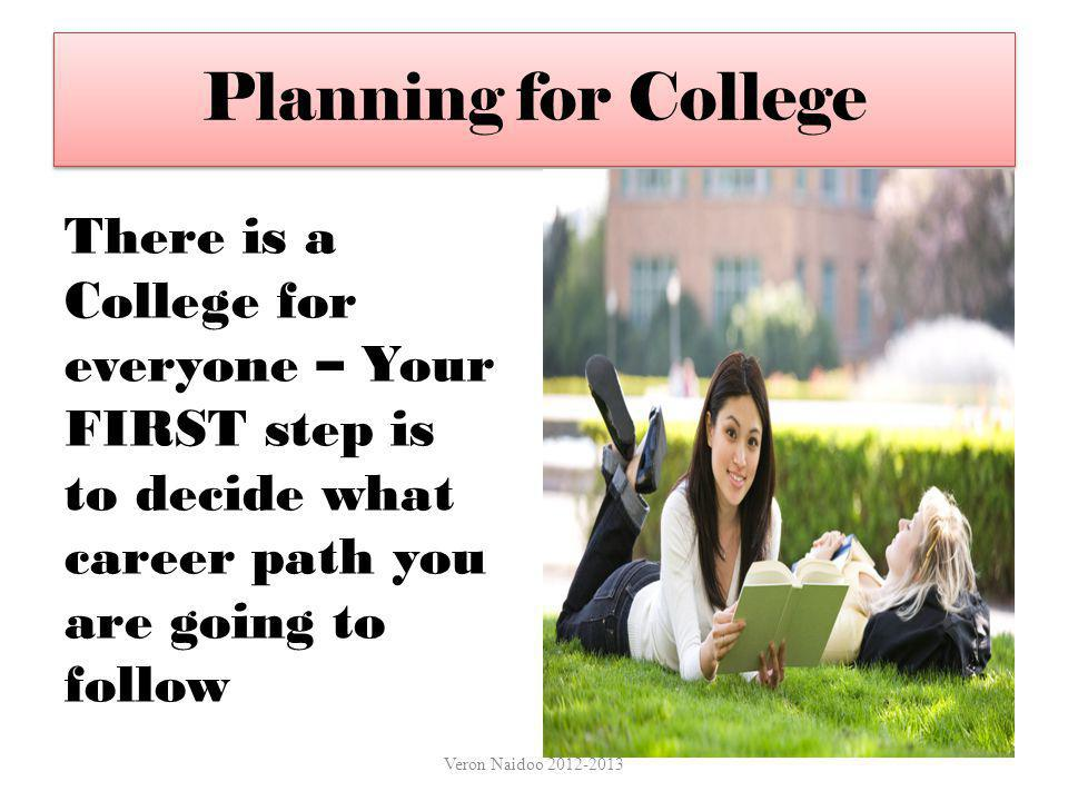 Planning for College There is a College for everyone – Your FIRST step is to decide what career path you are going to follow.