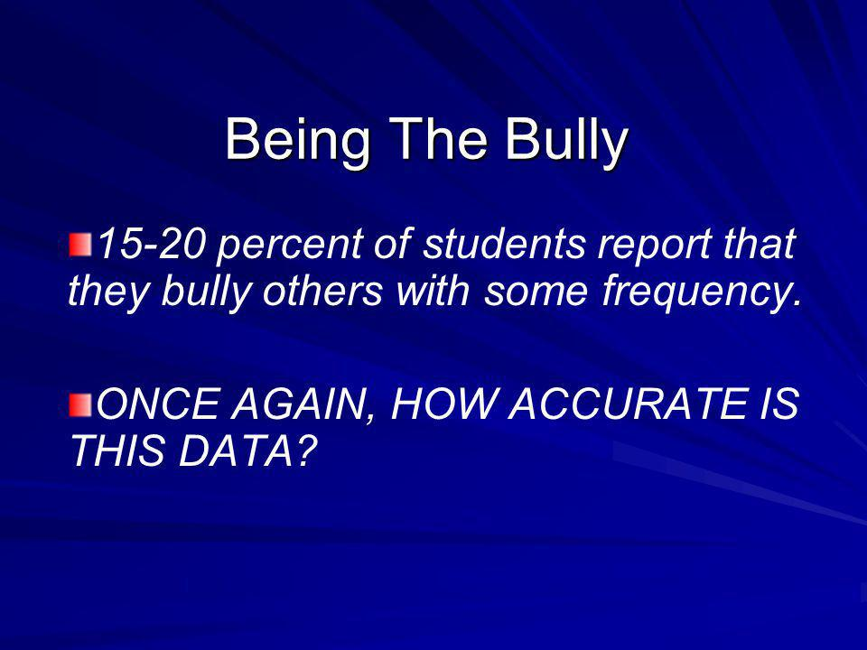 Being The Bully 15-20 percent of students report that they bully others with some frequency.