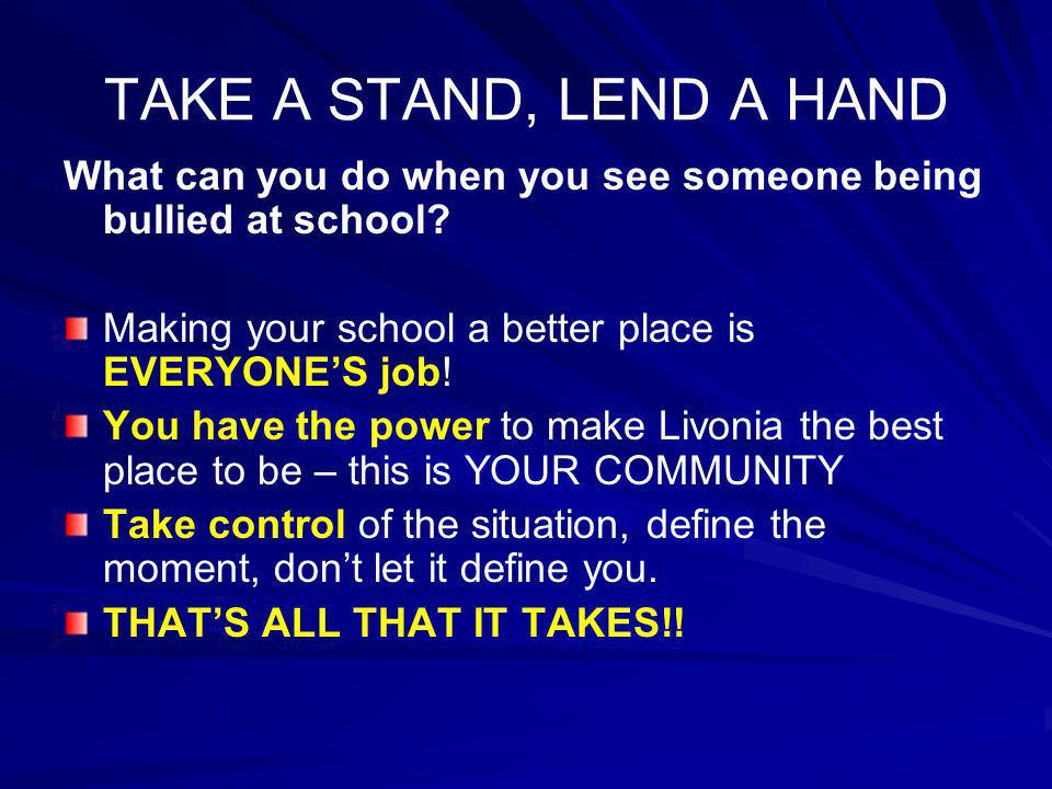 TAKE A STAND, LEND A HAND What can you do when you see someone being bullied at school Making your school a better place is EVERYONE'S job!