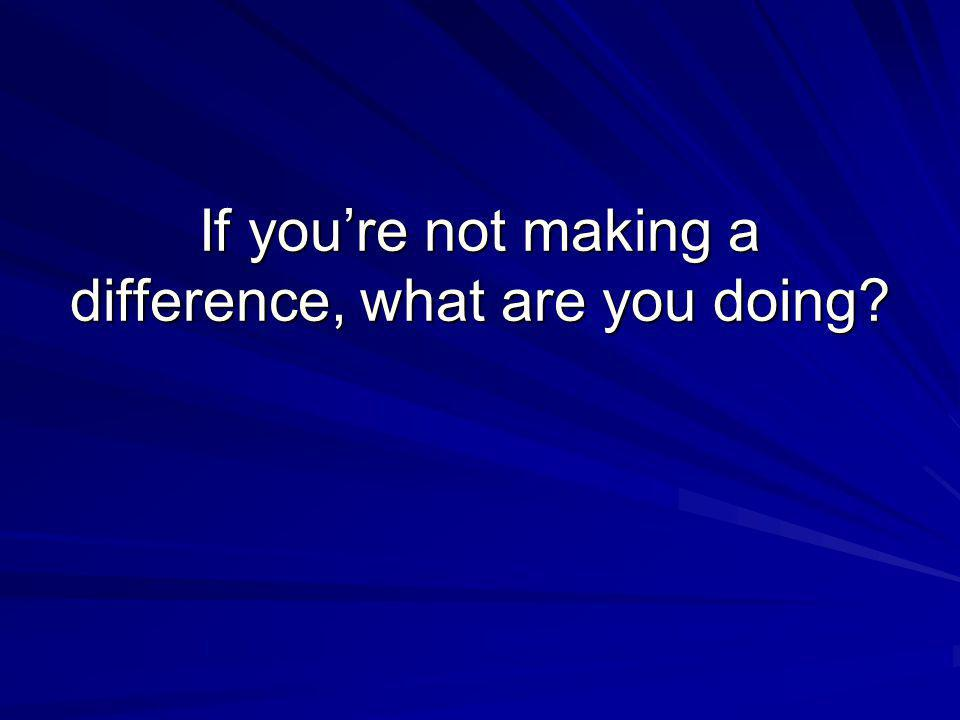 If you're not making a difference, what are you doing