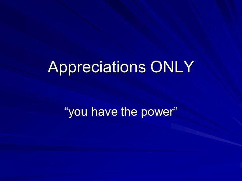 Appreciations ONLY you have the power