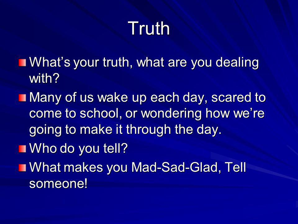 Truth What's your truth, what are you dealing with