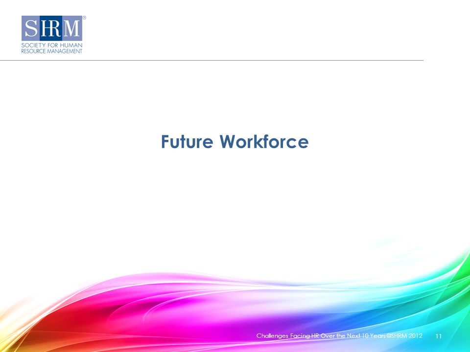 Future Workforce Challenges Facing HR Over the Next 10 Years ©SHRM 2012