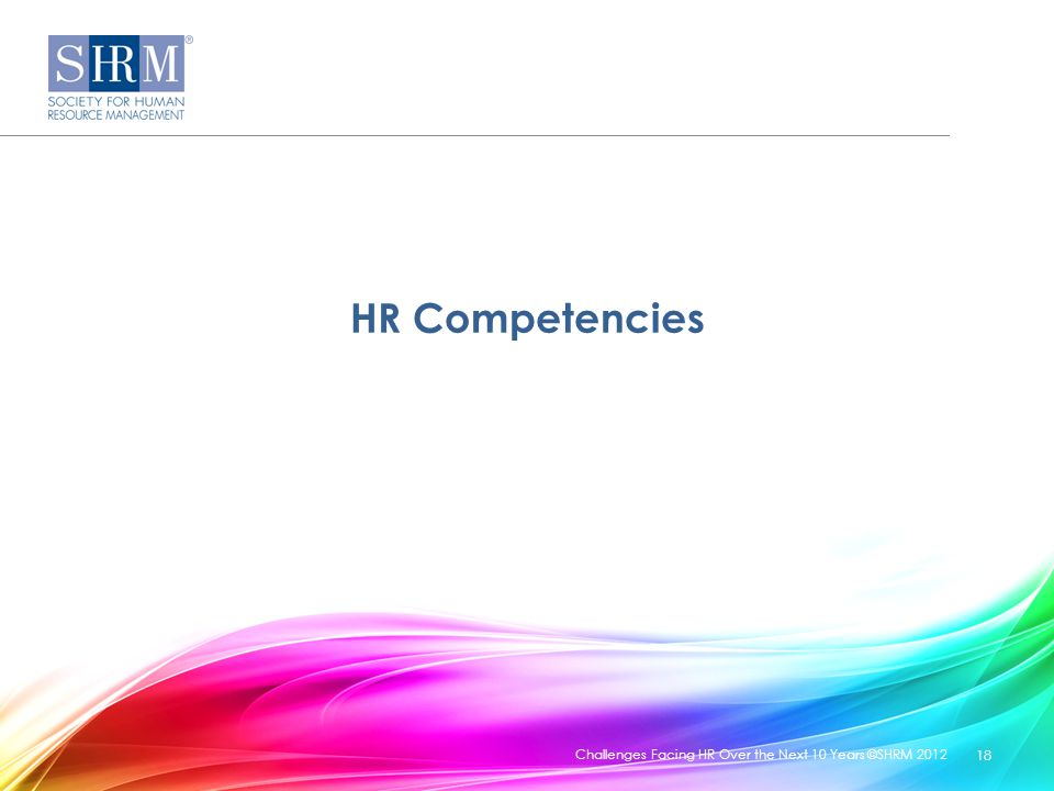 HR Competencies Challenges Facing HR Over the Next 10 Years ©SHRM 2012