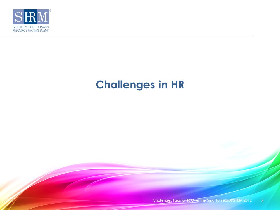 Challenges in HR Challenges Facing HR Over the Next 10 Years ©SHRM 2012