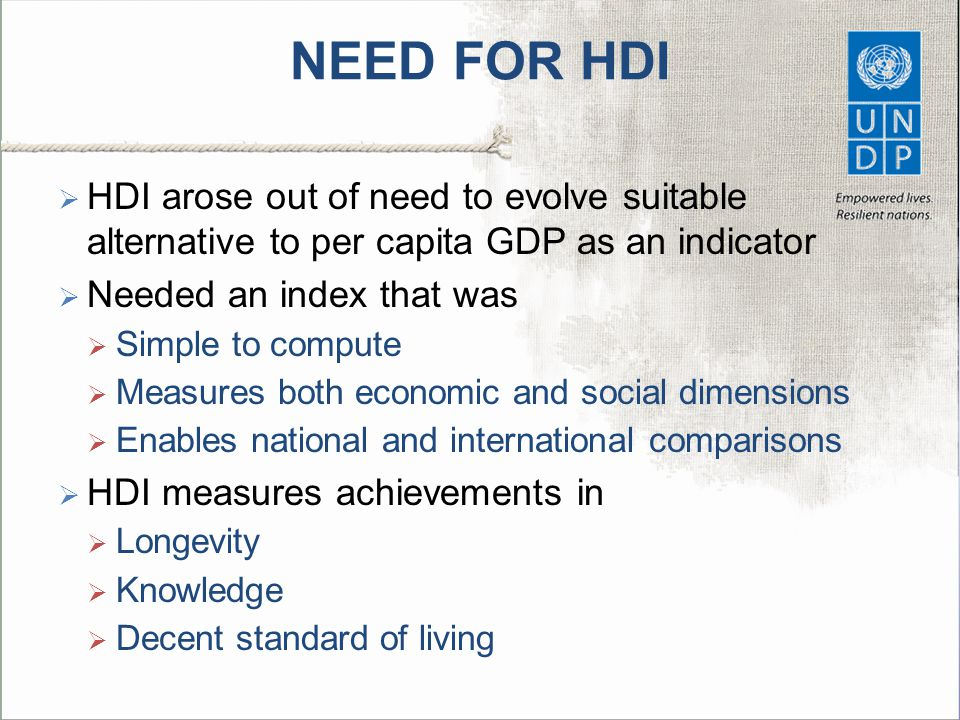 NEED FOR HDI HDI arose out of need to evolve suitable alternative to per capita GDP as an indicator.
