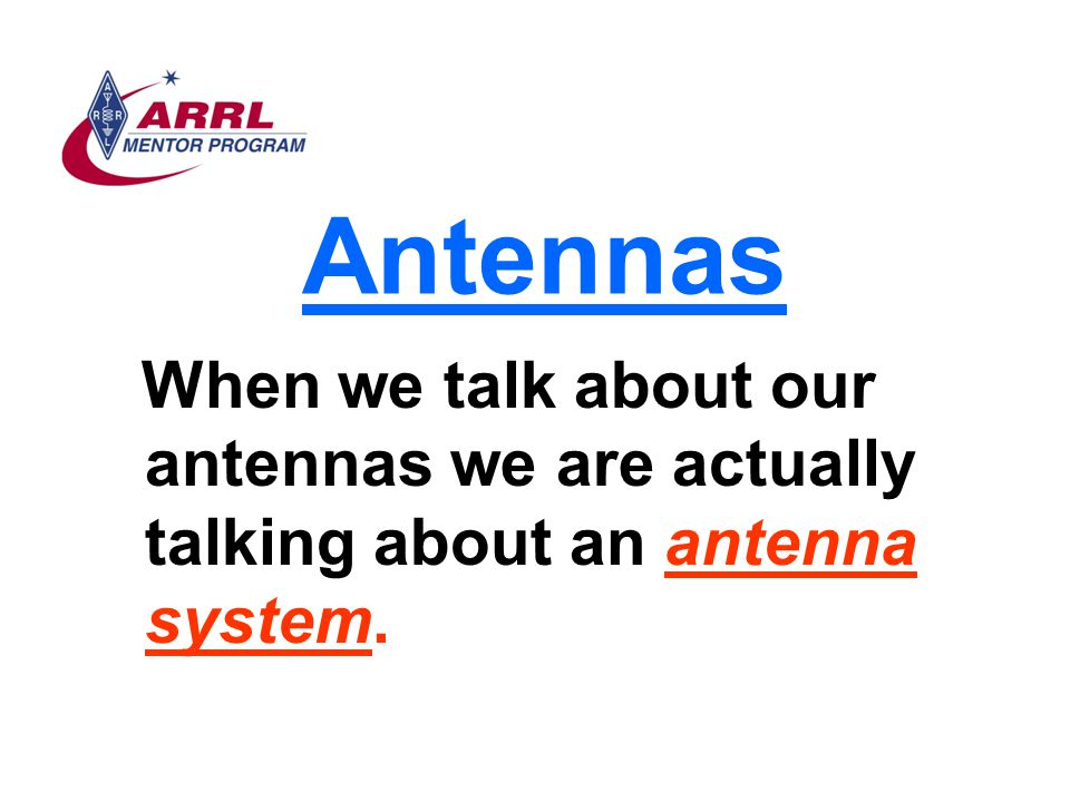 Antennas When we talk about our antennas we are actually talking about an antenna system.