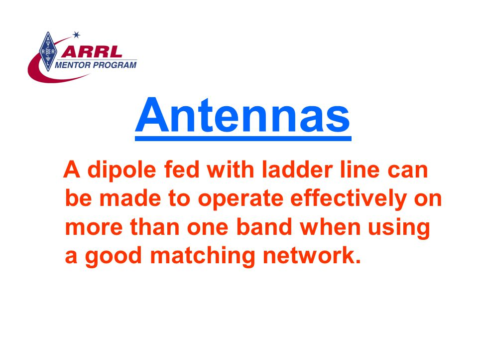 Antennas A dipole fed with ladder line can be made to operate effectively on more than one band when using a good matching network.