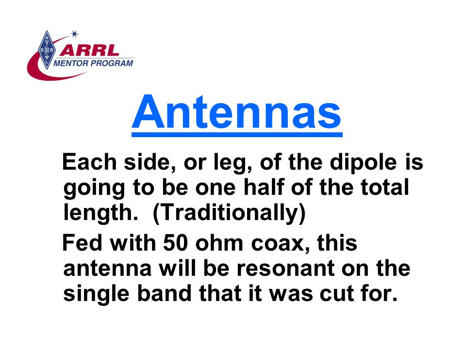 Antennas Each side, or leg, of the dipole is going to be one half of the total length. (Traditionally)