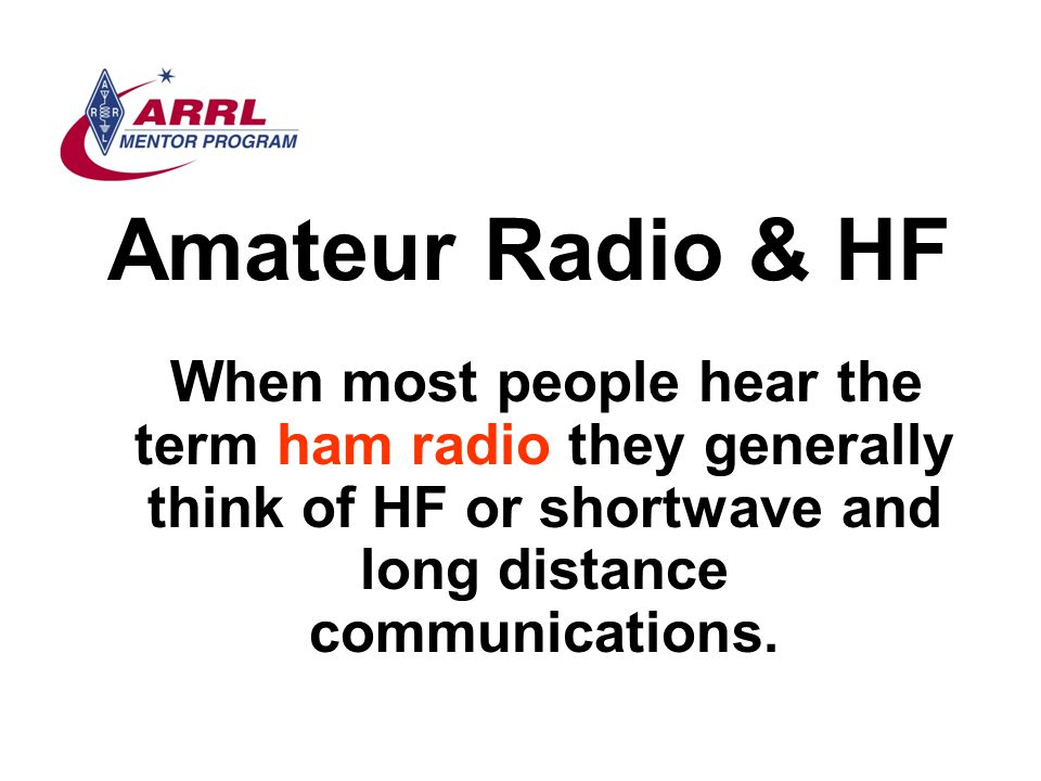 Amateur Radio & HF When most people hear the term ham radio they generally think of HF or shortwave and long distance communications.