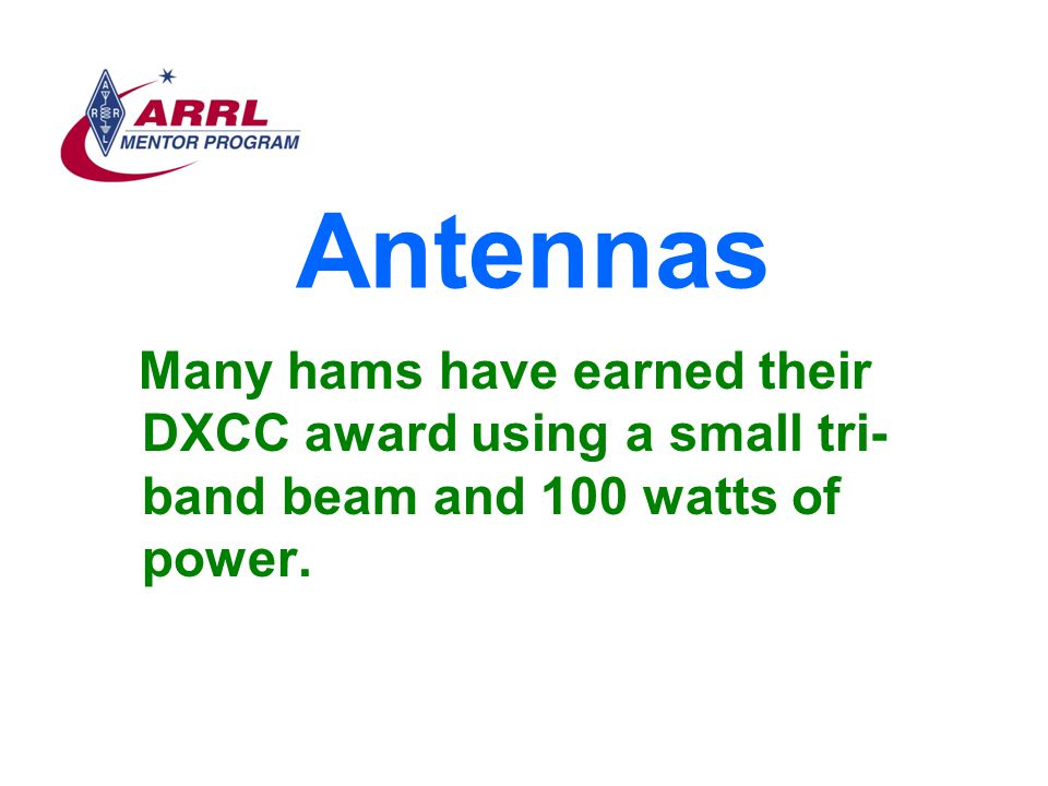 Antennas Many hams have earned their DXCC award using a small tri-band beam and 100 watts of power.