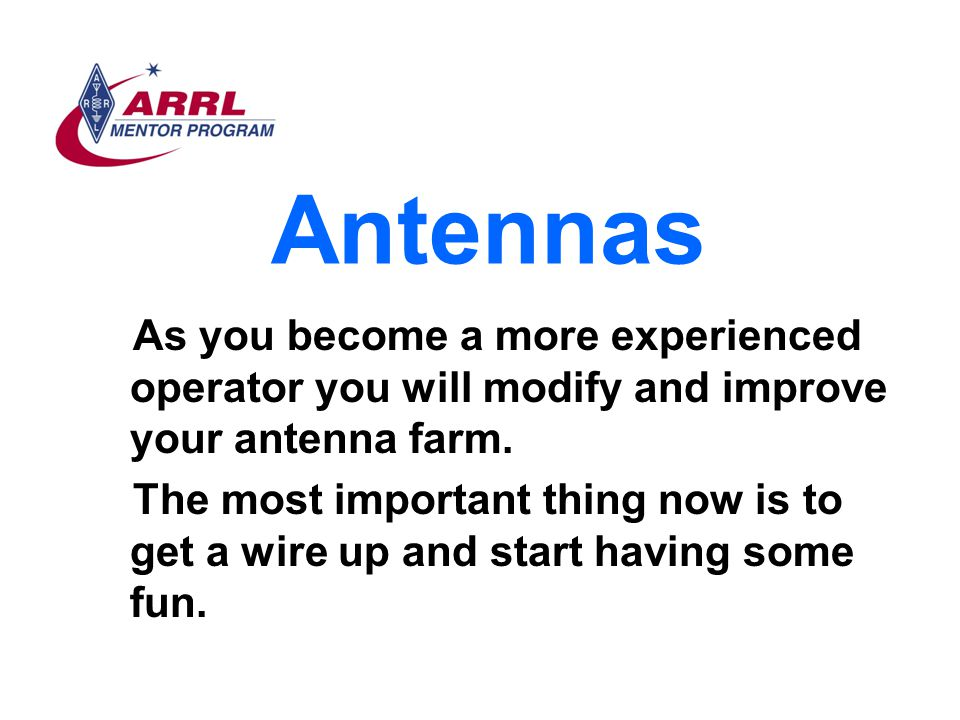 Antennas As you become a more experienced operator you will modify and improve your antenna farm.