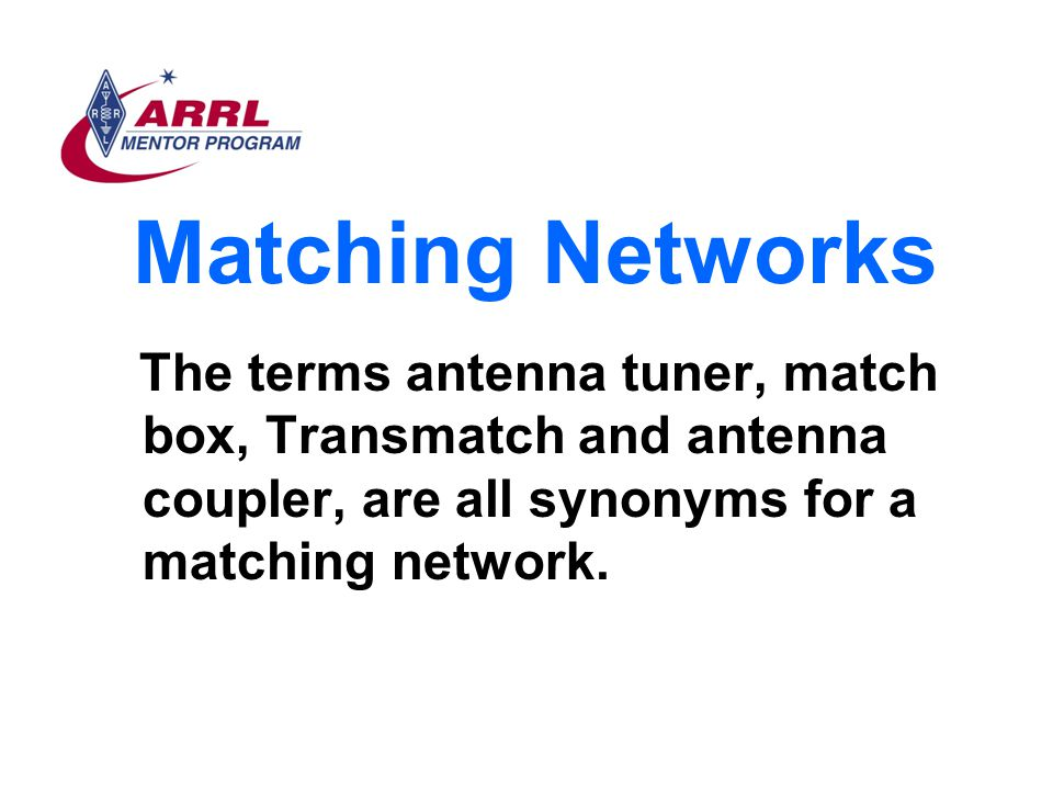 Matching Networks The terms antenna tuner, match box, Transmatch and antenna coupler, are all synonyms for a matching network.