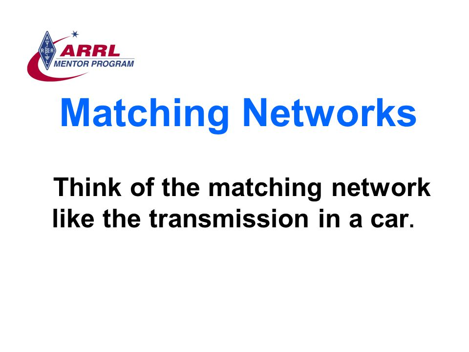 Matching Networks Think of the matching network like the transmission in a car.