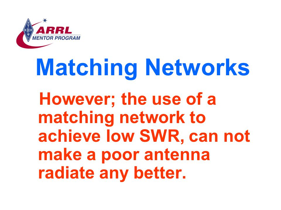 Matching Networks However; the use of a matching network to achieve low SWR, can not make a poor antenna radiate any better.