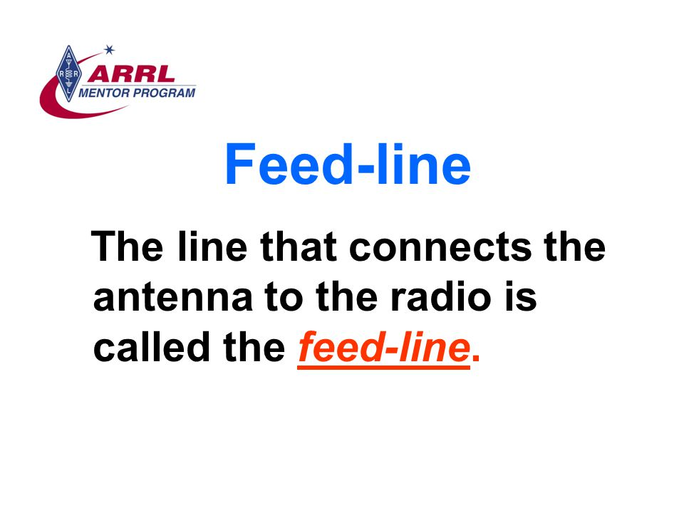 Feed-line The line that connects the antenna to the radio is called the feed-line.