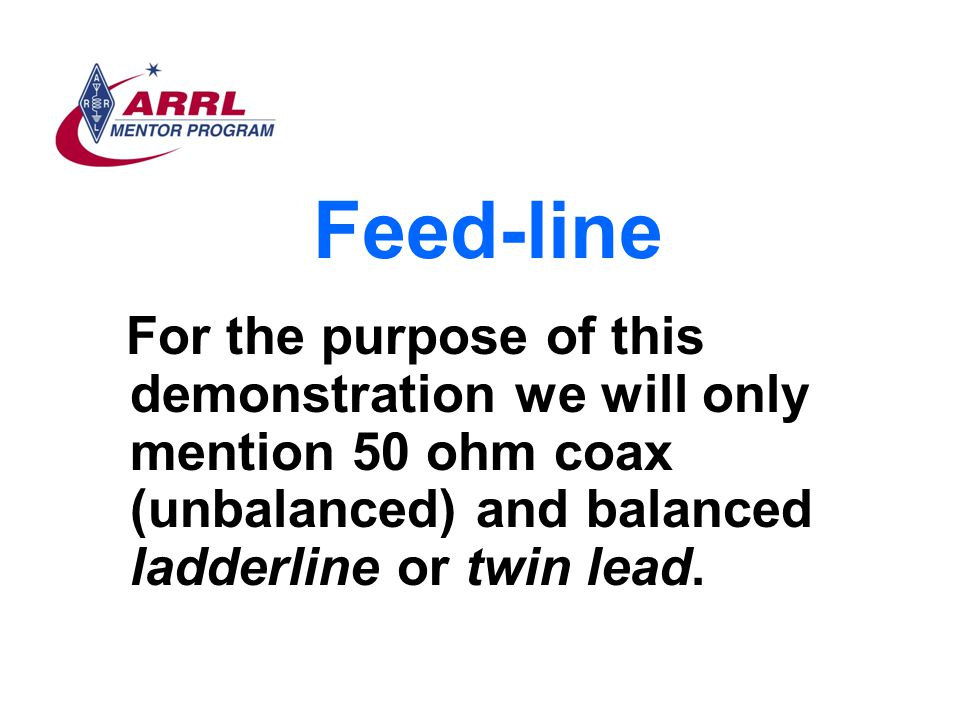 Feed-line For the purpose of this demonstration we will only mention 50 ohm coax (unbalanced) and balanced ladderline or twin lead.