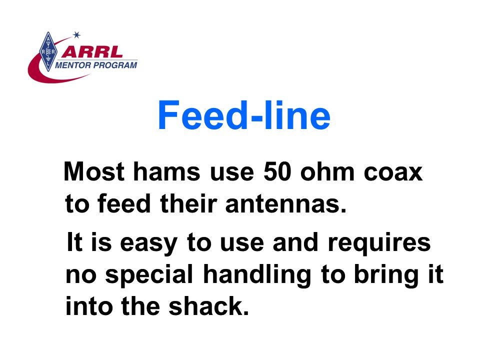 Feed-line Most hams use 50 ohm coax to feed their antennas.