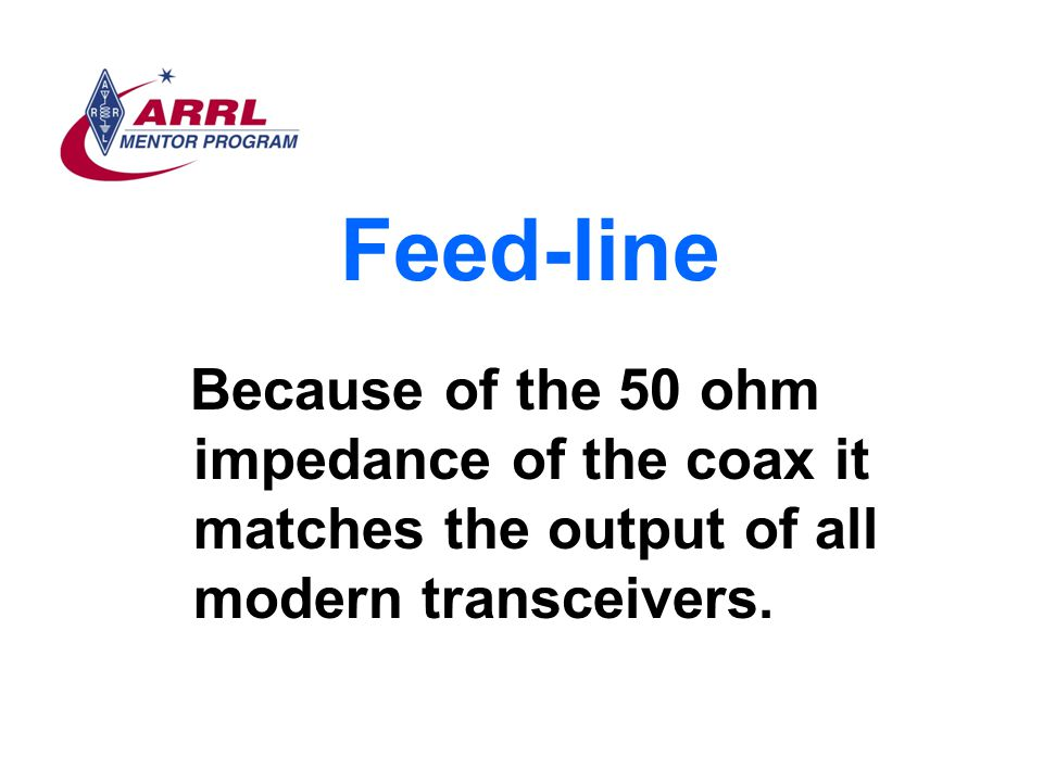 Feed-line Because of the 50 ohm impedance of the coax it matches the output of all modern transceivers.