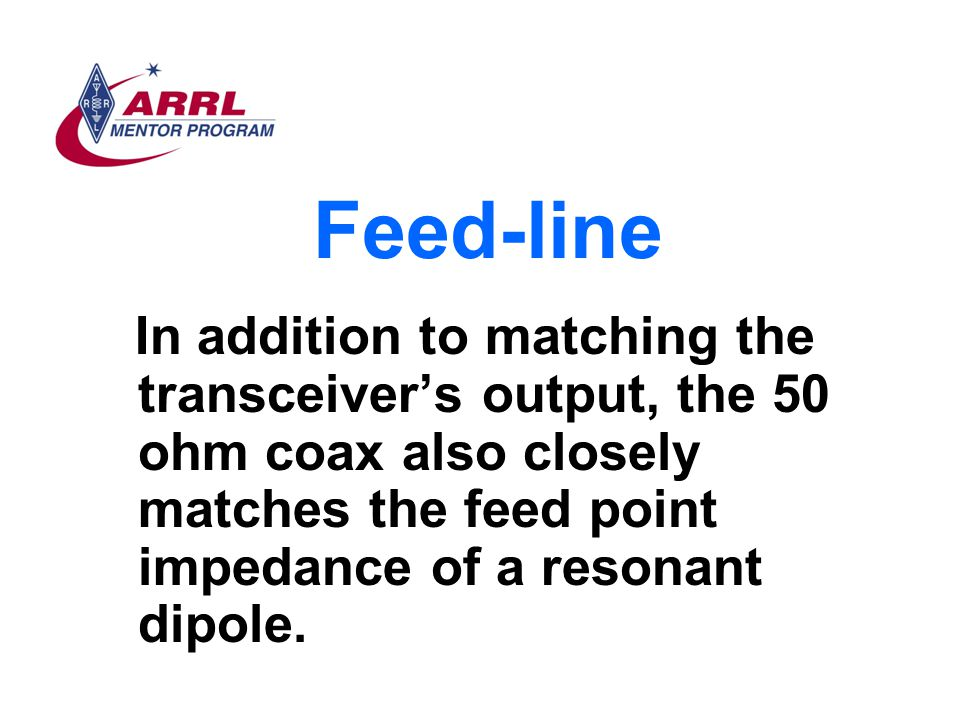 Feed-line In addition to matching the transceiver's output, the 50 ohm coax also closely matches the feed point impedance of a resonant dipole.