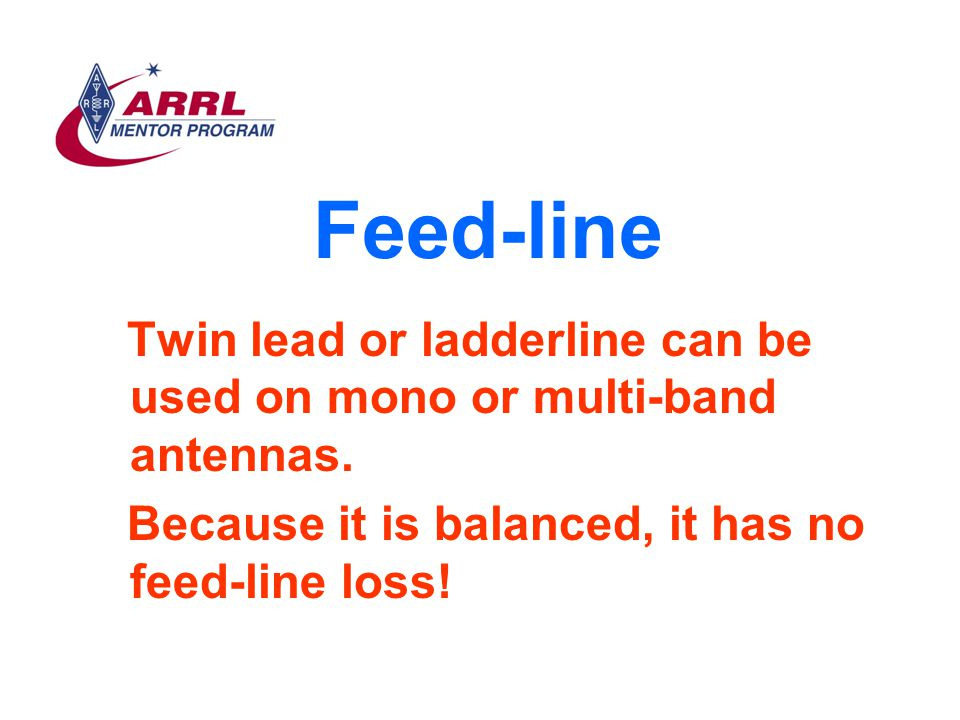 Feed-line Twin lead or ladderline can be used on mono or multi-band antennas.