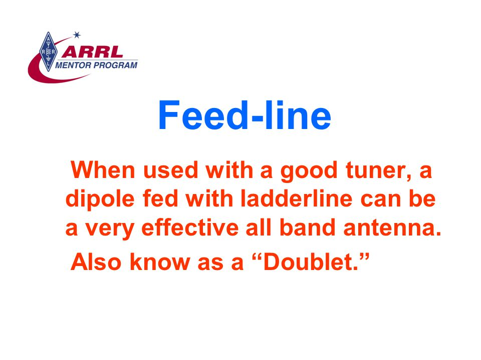 Feed-line When used with a good tuner, a dipole fed with ladderline can be a very effective all band antenna.