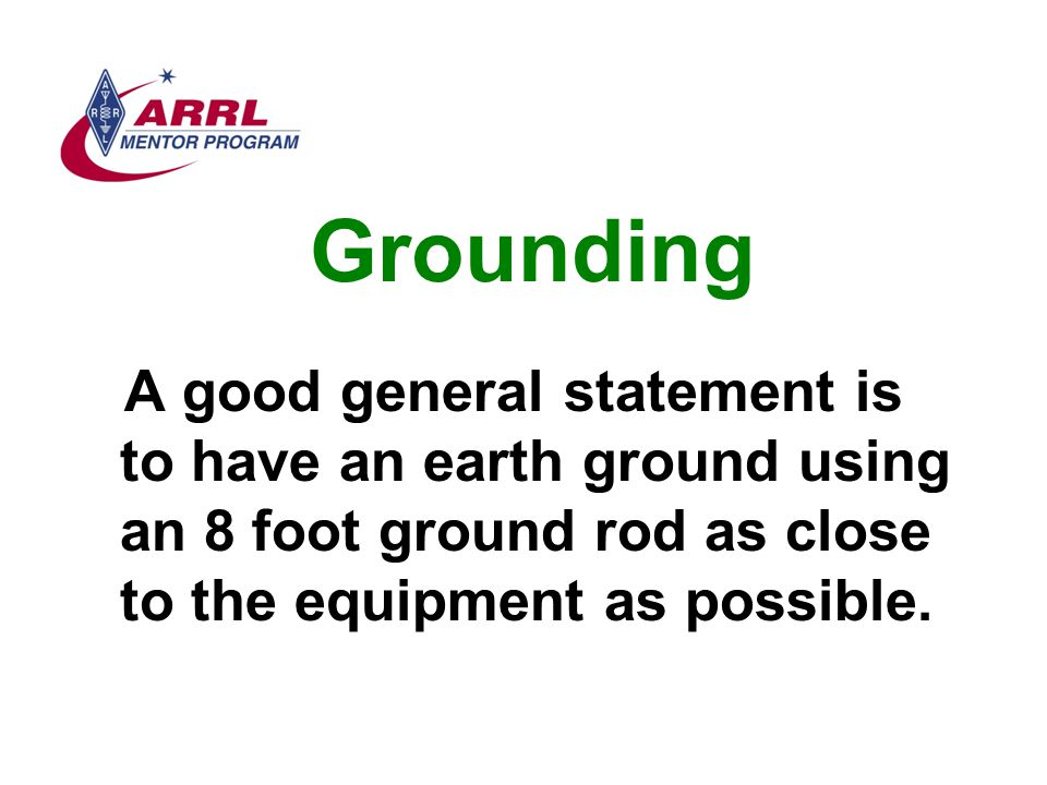 Grounding A good general statement is to have an earth ground using an 8 foot ground rod as close to the equipment as possible.