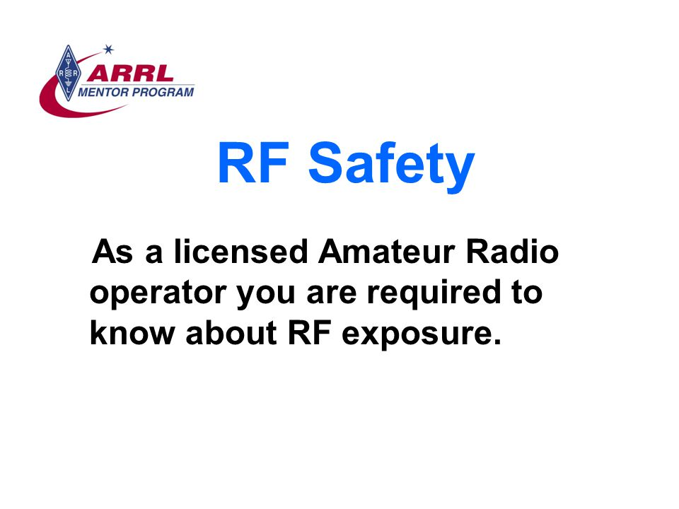 RF Safety As a licensed Amateur Radio operator you are required to know about RF exposure.