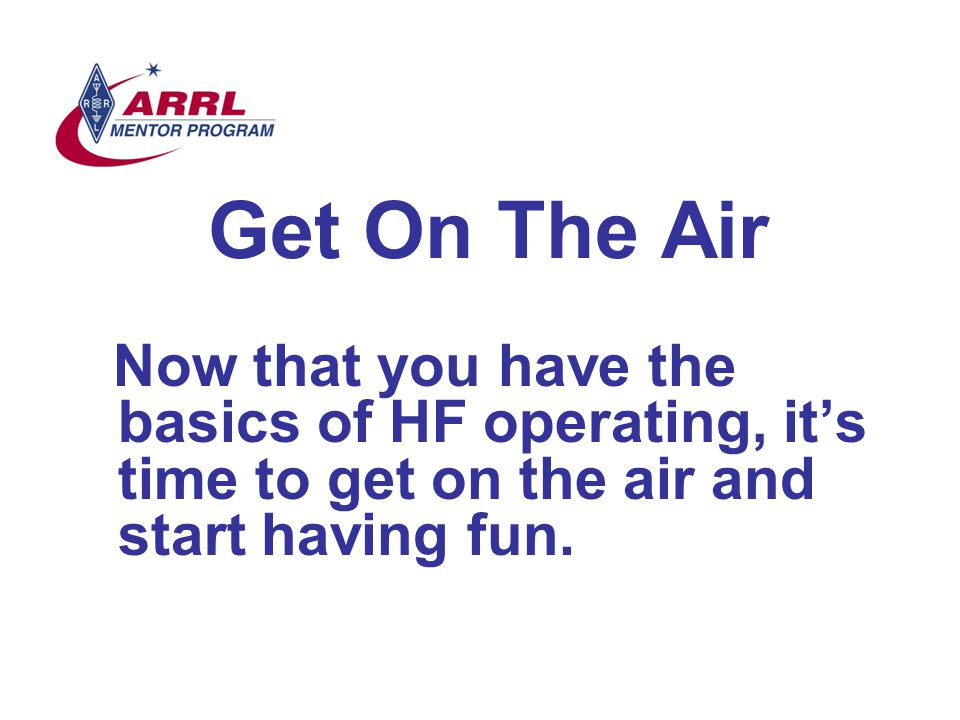 Get On The Air Now that you have the basics of HF operating, it's time to get on the air and start having fun.