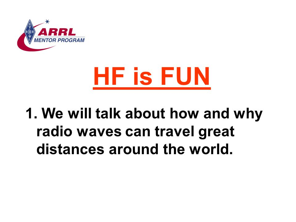 HF is FUN We will talk about how and why radio waves can travel great distances around the world.