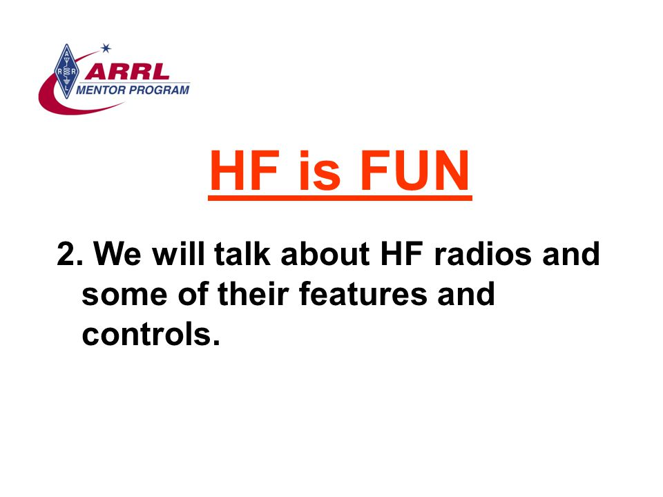 HF is FUN We will talk about HF radios and some of their features and controls.