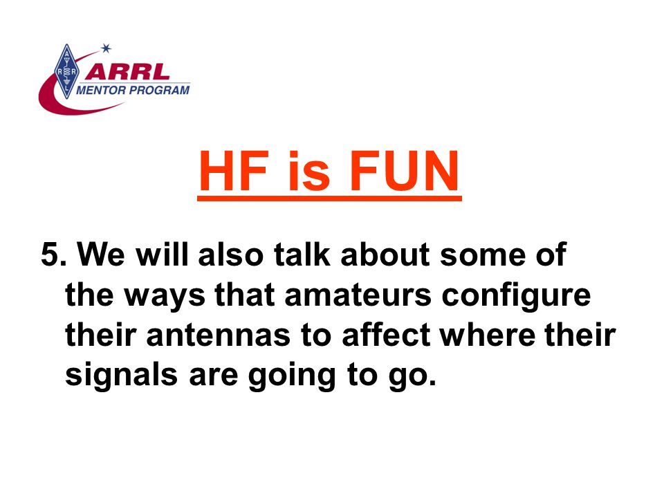 HF is FUN We will also talk about some of the ways that amateurs configure their antennas to affect where their signals are going to go.