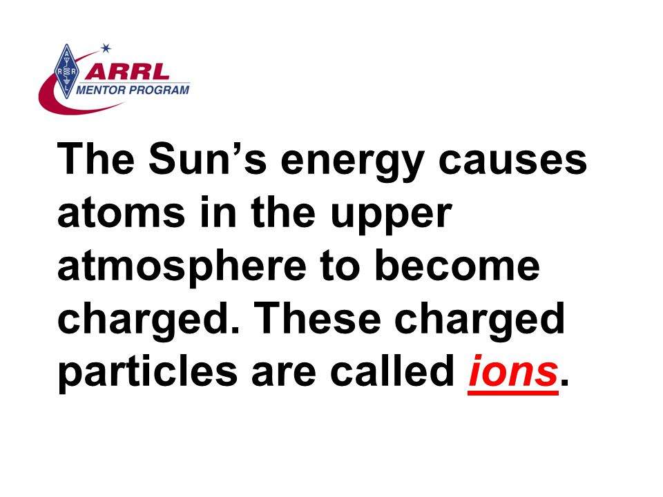 The Sun's energy causes atoms in the upper atmosphere to become charged.