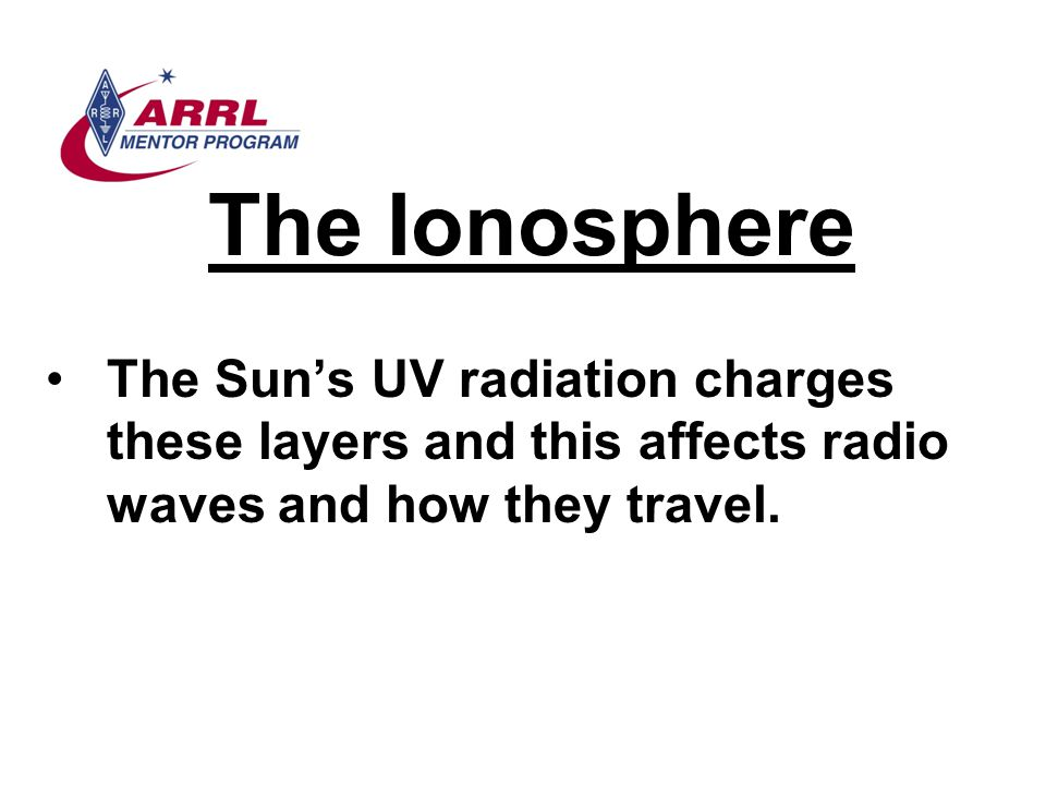 The Ionosphere The Sun's UV radiation charges these layers and this affects radio waves and how they travel.